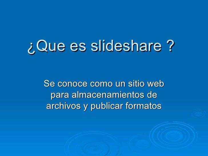 ¿Que es slideshare ? Se conoce como un sitio web para almacenamientos de archivos y publicar formatos