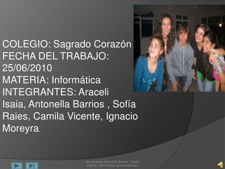 COLEGIO: Sagrado Corazón <br />FECHA DEL TRABAJO: 25/06/2010<br />MATERIA: Informática<br />INTEGRANTES: Araceli Isaia, An...