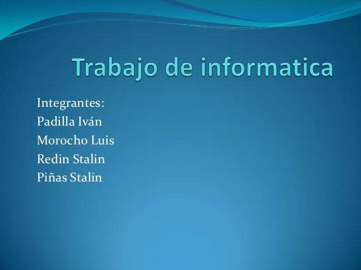 Trabajo de informatica<br />Integrantes: <br />Padilla Iván<br />Morocho Luis<br />Redin Stalin<br />Piñas Stalin<br />
