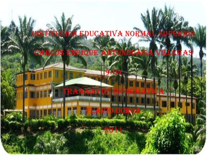 INSTITUCION EDUCATIVA NORMAL SUPERIOR<br />CARLOS ENRIQUE ARTUNDUAGA VILLEGAS<br />9-04<br />TRABAJO DE INFORMATICA<br />F...