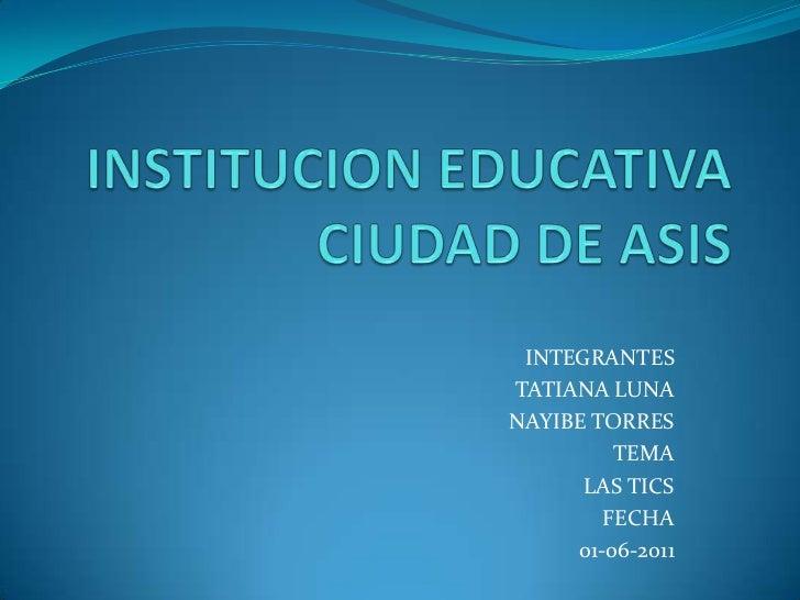 INSTITUCION EDUCATIVA CIUDAD DE ASIS<br />INTEGRANTES<br />TATIANA LUNA<br />NAYIBE TORRES<br />TEMA<br />LAS TICS<br />FE...