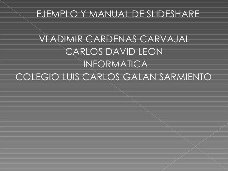 <ul><li>EJEMPLO Y MANUAL DE SLIDESHARE </li></ul><ul><li>VLADIMIR CARDENAS CARVAJAL </li></ul><ul><li>CARLOS DAVID LEON </...