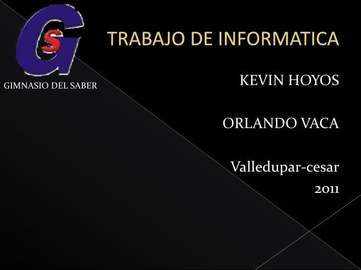 TRABAJO DE INFORMATICA<br />KEVIN HOYOS<br />ORLANDO VACA<br />Valledupar-cesar<br />2011 <br />GIMNASIO DEL SABER<br />