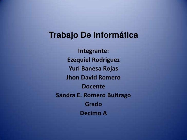 Trabajo De Informática<br />Integrante:<br />Ezequiel Rodriguez<br />Yuri Banesa Rojas<br />Jhon David Romero<br />Docente...