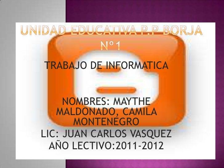 TRABAJO DE INFORMATICA     NOMBRES: MAYTHE   MALDONADO, CAMILA       MONTENEGROLIC: JUAN CARLOS VASQUEZ  AÑO LECTIVO:2011-...