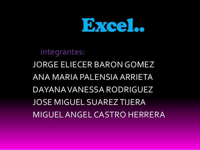 Excel..  integrantes:JORGE ELIECER BARON GOMEZANA MARIA PALENSIA ARRIETADAYANA VANESSA RODRIGUEZJOSE MIGUEL SUAREZ TIJERAM...