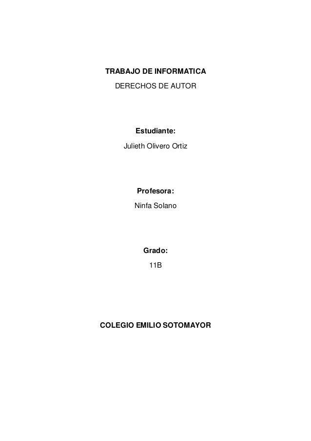 TRABAJO DE INFORMATICADERECHOS DE AUTOREstudiante:Julieth Olivero OrtizProfesora:Ninfa SolanoGrado:11BCOLEGIO EMILIO SOTOM...