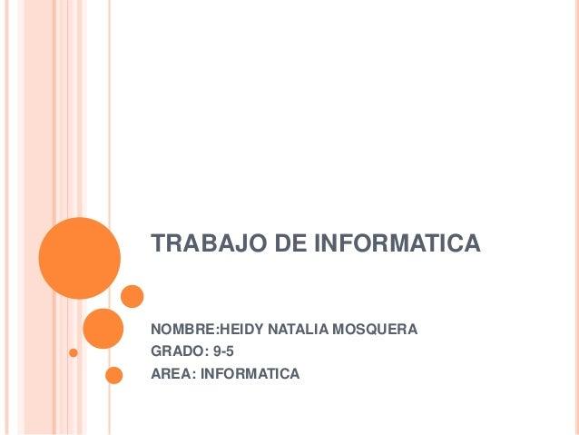 TRABAJO DE INFORMATICA NOMBRE:HEIDY NATALIA MOSQUERA GRADO: 9-5 AREA: INFORMATICA
