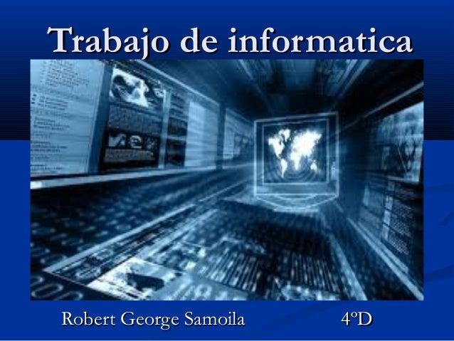 Trabajo de informaticaTrabajo de informatica Robert George Samoila 4ºDRobert George Samoila 4ºD