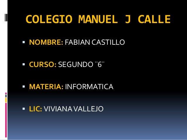 COLEGIO MANUEL J CALLE  NOMBRE: FABIAN CASTILLO   CURSO: SEGUNDO ¨6¨  MATERIA: INFORMATICA  LIC: VIVIANA VALLEJO