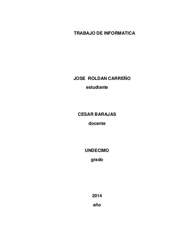 TRABAJO DE INFORMATICA  JOSE ROLDAN CARREÑO estudiante  CESAR BARAJAS docente  UNDECIMO grado  2014 año