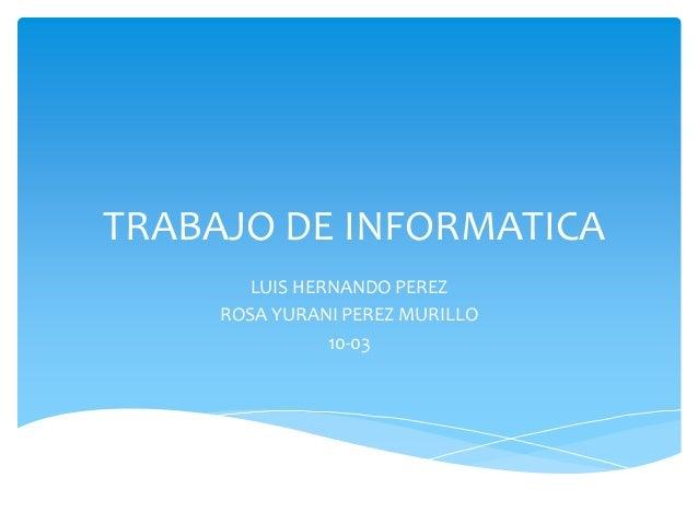 TRABAJO DE INFORMATICA LUIS HERNANDO PEREZ ROSA YURANI PEREZ MURILLO 10-03