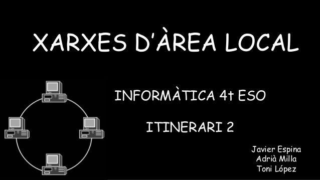 INFORMÀTICA 4t ESO ITINERARI 2 XARXES D'ÀREA LOCAL Javier Espina Adrià Milla Toni López