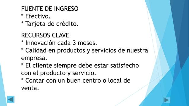 FUENTE DE INGRESO * Efectivo. * Tarjeta de crédito. RECURSOS CLAVE * Innovación cada 3 meses. * Calidad en productos y ser...