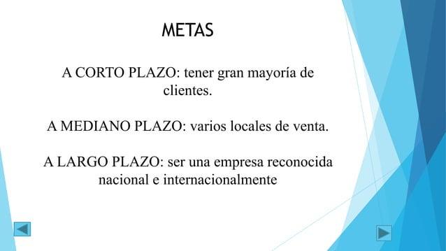 METAS A CORTO PLAZO: tener gran mayoría de clientes. A MEDIANO PLAZO: varios locales de venta. A LARGO PLAZO: ser una empr...
