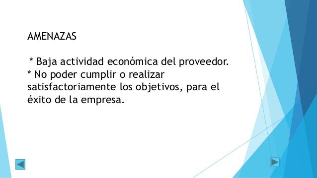 AMENAZAS * Baja actividad económica del proveedor. * No poder cumplir o realizar satisfactoriamente los objetivos, para el...