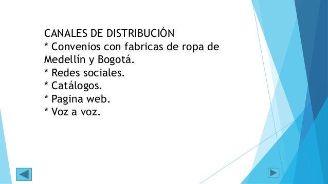 CANALES DE DISTRIBUCIÓN * Convenios con fabricas de ropa de Medellín y Bogotá. * Redes sociales. * Catálogos. * Pagina web...