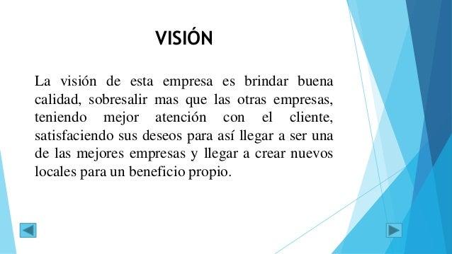 VISIÓN La visión de esta empresa es brindar buena calidad, sobresalir mas que las otras empresas, teniendo mejor atención ...
