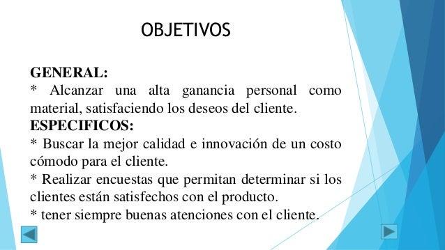 OBJETIVOS GENERAL: * Alcanzar una alta ganancia personal como material, satisfaciendo los deseos del cliente. ESPECIFICOS:...