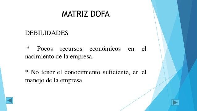 MATRIZ DOFA DEBILIDADES * Pocos recursos económicos en el nacimiento de la empresa. * No tener el conocimiento suficiente,...