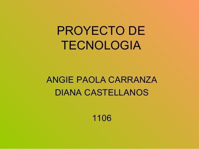 PROYECTO DE TECNOLOGIA ANGIE PAOLA CARRANZA DIANA CASTELLANOS 1106