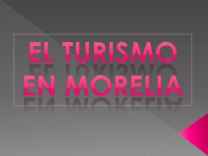 EL TURISMO <br />EN MORELIA<br />