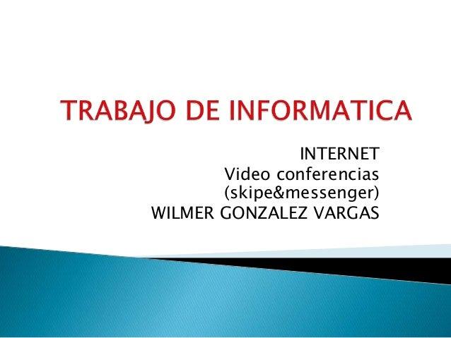 INTERNET Video conferencias (skipe&messenger) WILMER GONZALEZ VARGAS