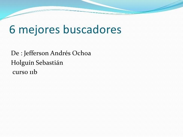 6 mejores buscadores <br />De : Jefferson Andrés Ochoa <br />Holguín Sebastián <br /> curso 11b<br />