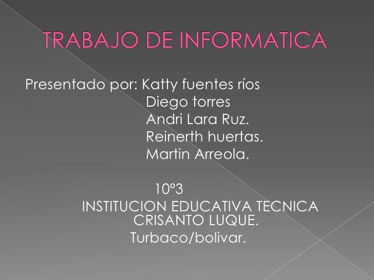 TRABAJO DE INFORMATICA<br />Presentado por: Katty fuentes ríos<br />                             Diego torres<br />       ...