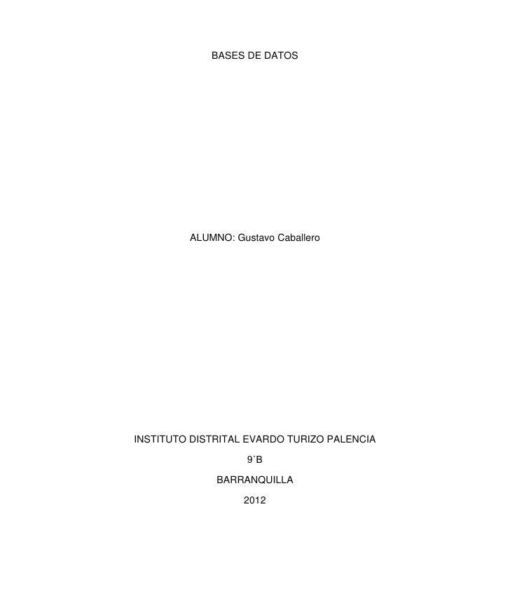 BASES DE DATOS         ALUMNO: Gustavo CaballeroINSTITUTO DISTRITAL EVARDO TURIZO PALENCIA                    9˚B         ...