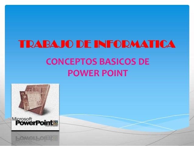 TRABAJO DE INFORMATICA   CONCEPTOS BASICOS DE       POWER POINT