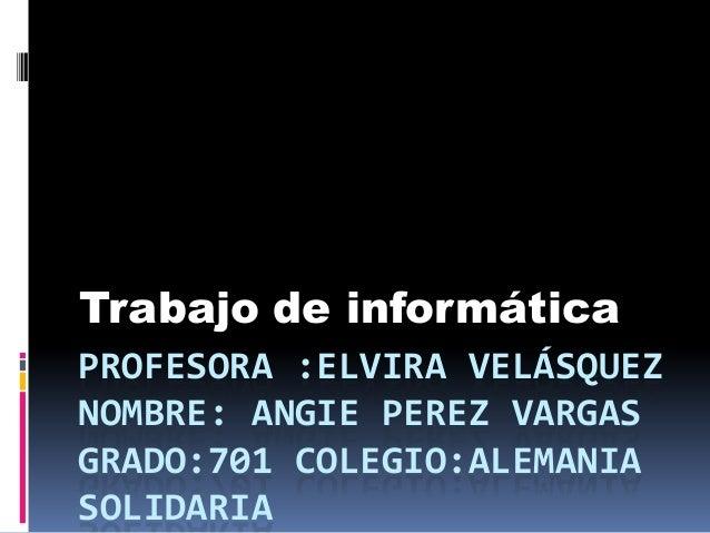 Trabajo de informáticaPROFESORA :ELVIRA VELÁSQUEZNOMBRE: ANGIE PEREZ VARGASGRADO:701 COLEGIO:ALEMANIASOLIDARIA