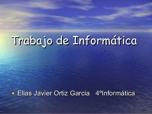 Trabajo de Informática  • Elias Javier Ortiz Garcia 4ºInformática