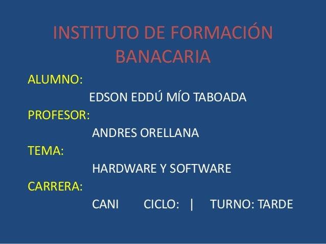 INSTITUTO DE FORMACIÓN BANACARIA ALUMNO: EDSON EDDÚ MÍO TABOADA PROFESOR: ANDRES ORELLANA TEMA: HARDWARE Y SOFTWARE CARRER...