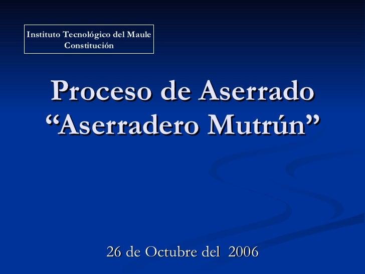 """Proceso de Aserrado """"Aserradero Mutrún"""" 26 de Octubre del  2006 Instituto Tecnológico del Maule Constitución"""