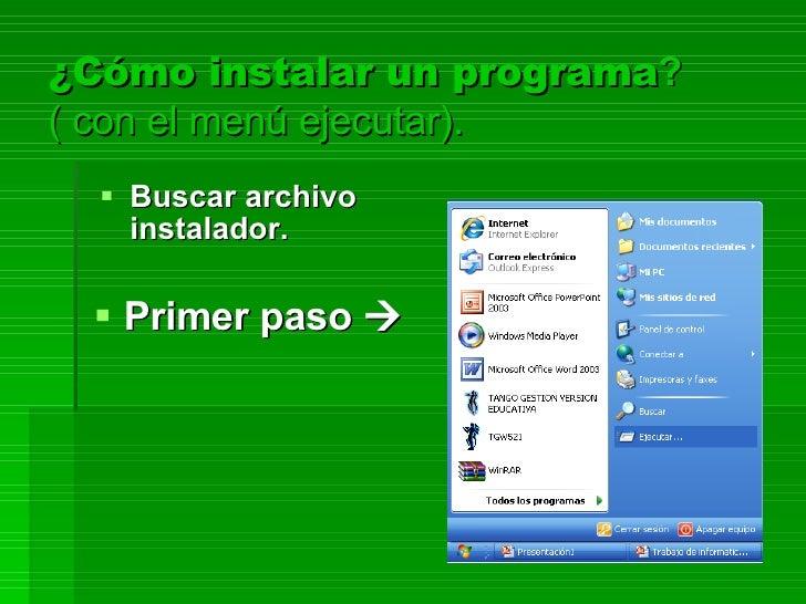 ¿Cómo instalar un programa ? ( con el menú ejecutar). <ul><li>Primer paso   </li></ul><ul><li>Buscar archivo instalador. ...