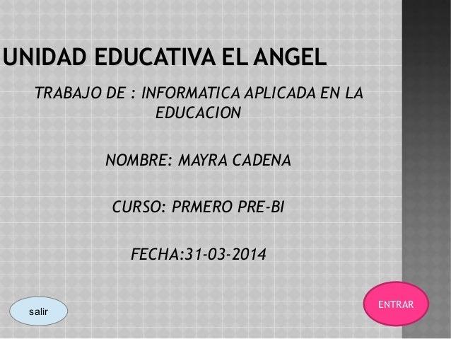 UNIDAD EDUCATIVA EL ANGELUNIDAD EDUCATIVA EL ANGEL TRABAJO DE : INFORMATICA APLICADA EN LA EDUCACION NOMBRE: MAYRA CADENA ...