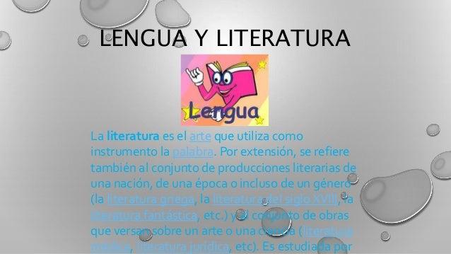 LENGUA Y LITERATURA La literatura es el arte que utiliza como instrumento la palabra. Por extensión, se refiere también al...