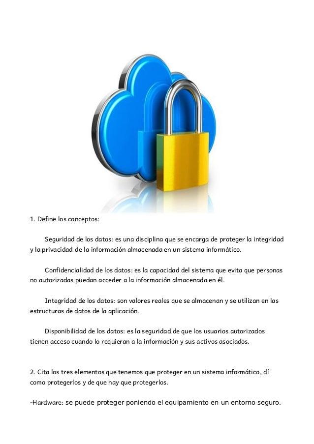 1. Define los conceptos: Seguridad de los datos: es una disciplina que se encarga de proteger la integridad y la privacida...