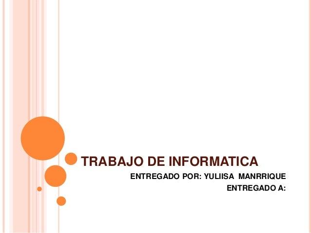 TRABAJO DE INFORMATICA      ENTREGADO POR: YULIISA MANRRIQUE                         ENTREGADO A: