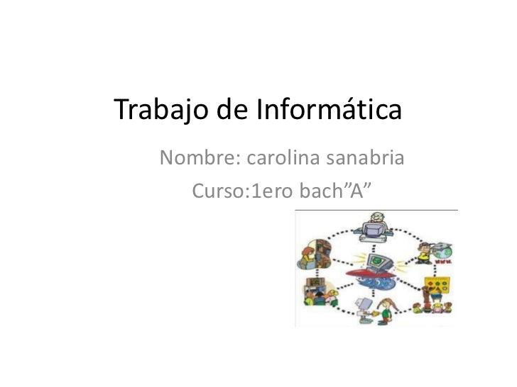 """Trabajo de Informática   Nombre: carolina sanabria     Curso:1ero bach""""A"""""""