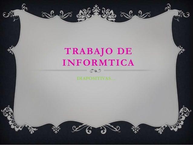 TRABAJO DE INFORMTICA DIAPOSITIVAS…