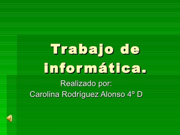 Trabajo de informática. Realizado por: Carolina Rodríguez Alonso 4º D