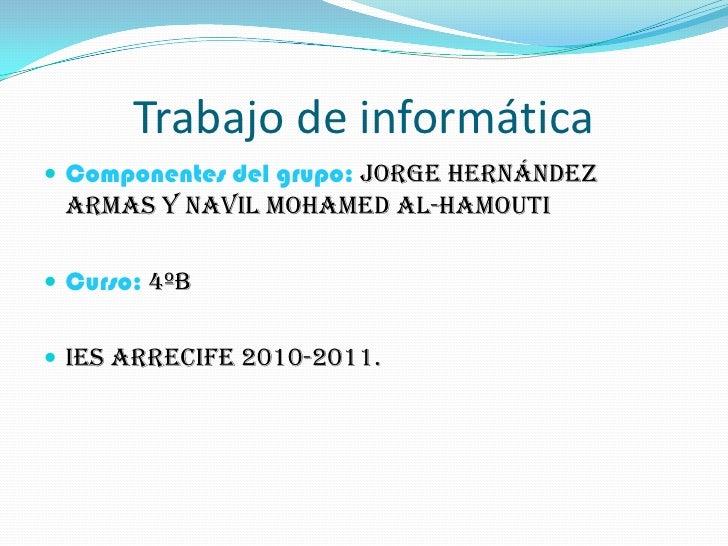 Trabajo de informática<br />Componentes del grupo: Jorge Hernández Armas y Navil Mohamed Al-Hamouti<br />Curso: 4ºb<br />I...