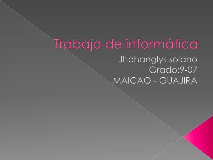 Trabajo de informática<br />Jhohanglys solano<br />Grado:9-07<br />MAICAO - GUAJIRA<br />