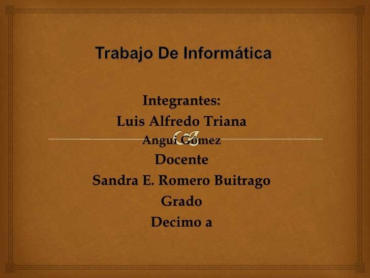 Trabajo De Informática<br />Integrantes:<br />Luis Alfredo Triana<br />Angui Gómez<br />Docente <br />Sandra E. Romero Bui...