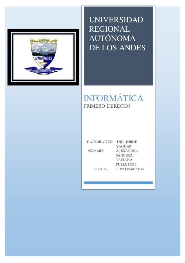 UNIVERSIDAD REGIONAL AUTÓNOMA DE LOS ANDES INFORMÁTICA PRIMERO DERECHO CATEDRÁTICO: ING. JORGE YAGUAR NOMBRE: ALEXANDRA SÁ...