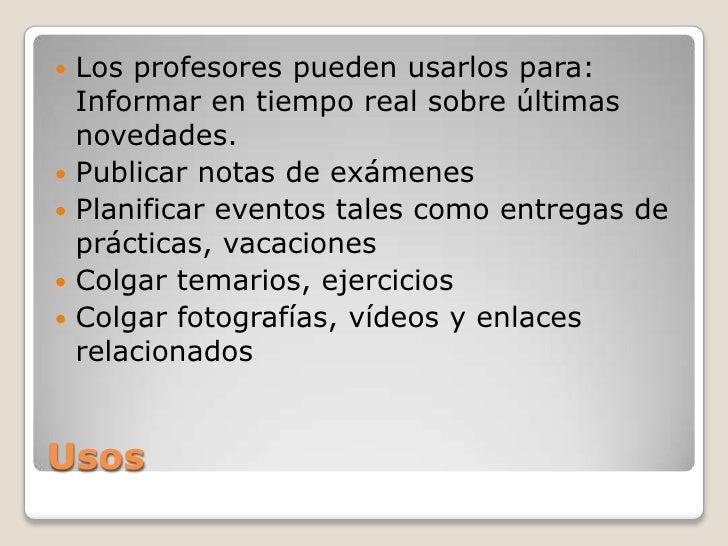    Los profesores pueden usarlos para:    Informar en tiempo real sobre últimas    novedades.   Publicar notas de exámen...