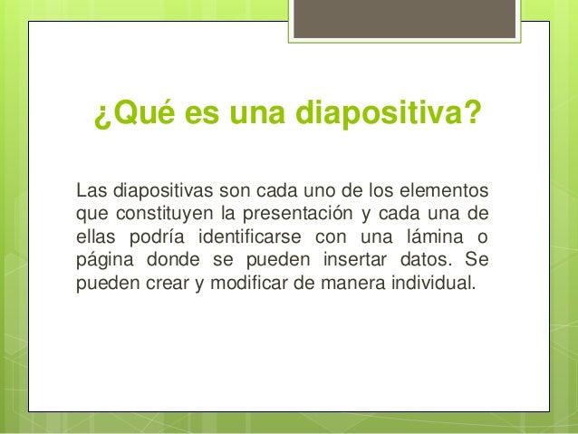¿Qué es una diapositiva? Las diapositivas son cada uno de los elementos que constituyen la presentación y cada una de ella...