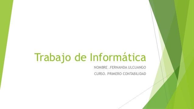 Trabajo de Informática NOMBRE .FERNANDA ULCUANGO CURSO. PRIMERO CONTABILIDAD